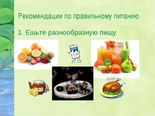 Рекомендации по правильному питанию 1. Ешьте разнообразную пищу