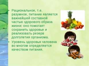 Рациональное, т.е. разумное, питание является важнейшей составной частью здор