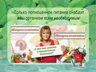 Только полноценное питание снабдит ваш организм всем необходимым!