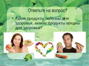 Ответьте на вопрос? Какие продукты полезны для здоровья, акакие продукты вред