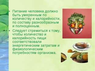 Питание человека должно быть умеренным по количеству и калорийности, по соста