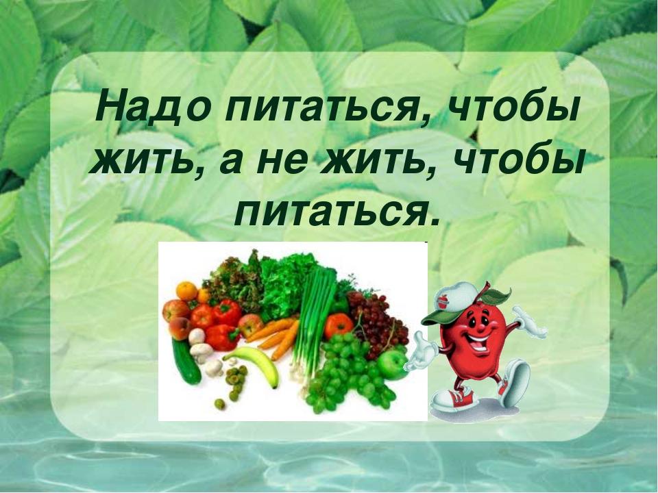Надо питаться, чтобы жить, а не жить, чтобы питаться.