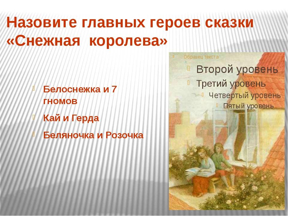 Назовите главных героев сказки «Снежная королева» Белоснежка и 7 гномов Кай...