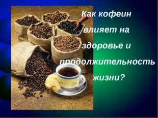 Как кофеин влияет на здоровье и продолжительность жизни?