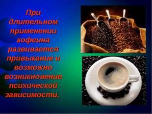 При длительном применении кофеина развивается привыкание и возможно возникнов