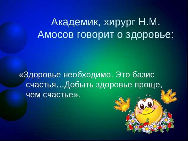 Академик, хирург Н.М. Амосов говорит о здоровье: «Здоровье необходимо. Это ба...