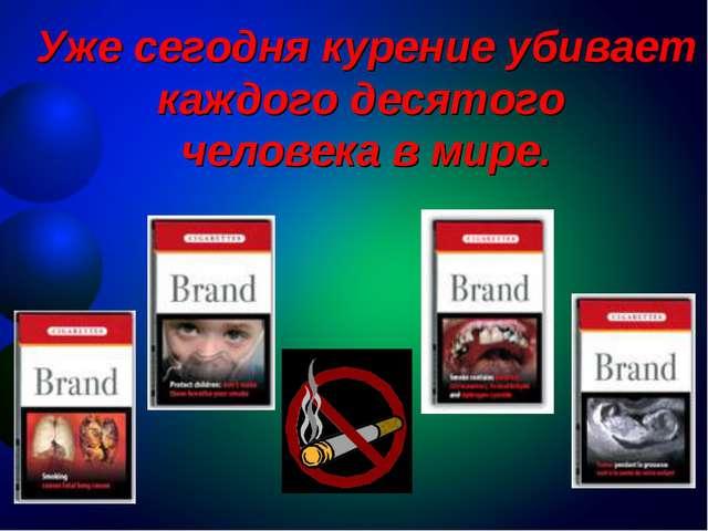 Уже сегодня курение убивает каждого десятого человека в мире.