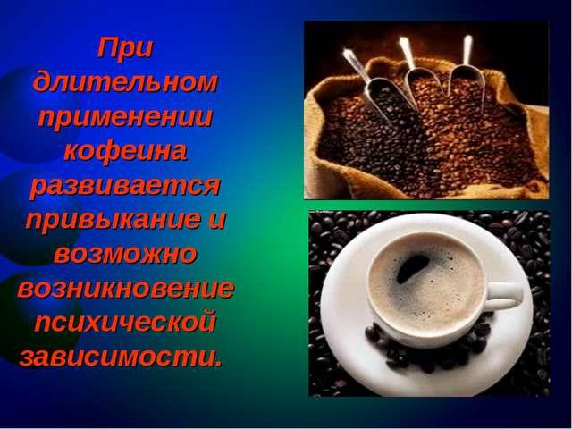 При длительном применении кофеина развивается привыкание и возможно возникнов...