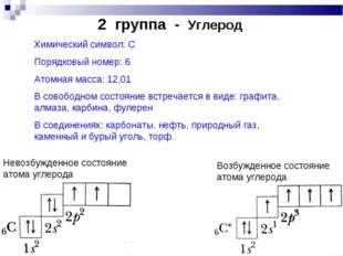 2 группа - Углерод Химический символ: С Порядковый номер: 6 Атомная масса: 1