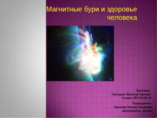 Магнитные бури и здоровье человека  Выполнил: Григорьев Вячеслав Павлович 12