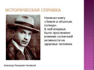 Александр Леонидович Чижевский Написал книгу «Земля в объятьях солнца». В ней