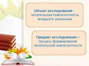 Объект исследования - читательская компетентность младшего школьника Предмет
