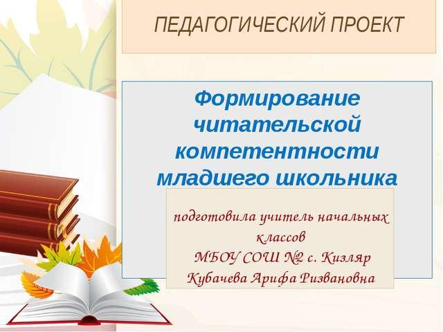 ПЕДАГОГИЧЕСКИЙ ПРОЕКТ Формирование читательской компетентности младшего школь...
