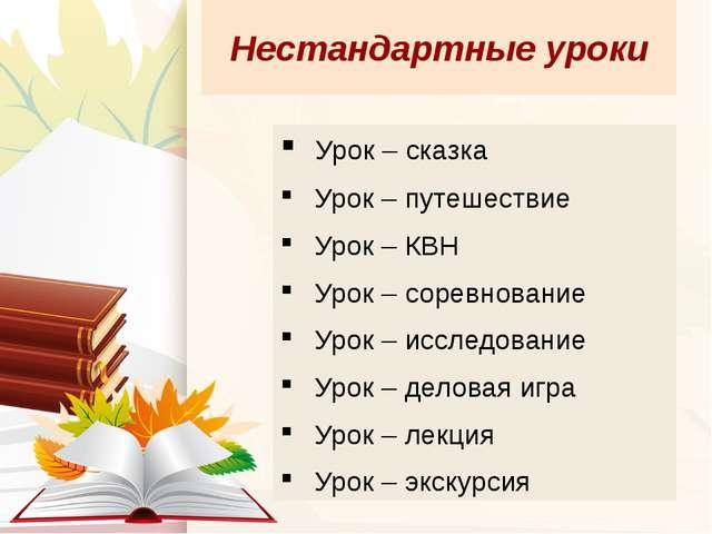 Нестандартные уроки Урок – сказка Урок – путешествие Урок – КВН Урок – соревн...