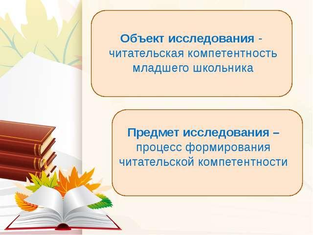 Объект исследования - читательская компетентность младшего школьника Предмет...