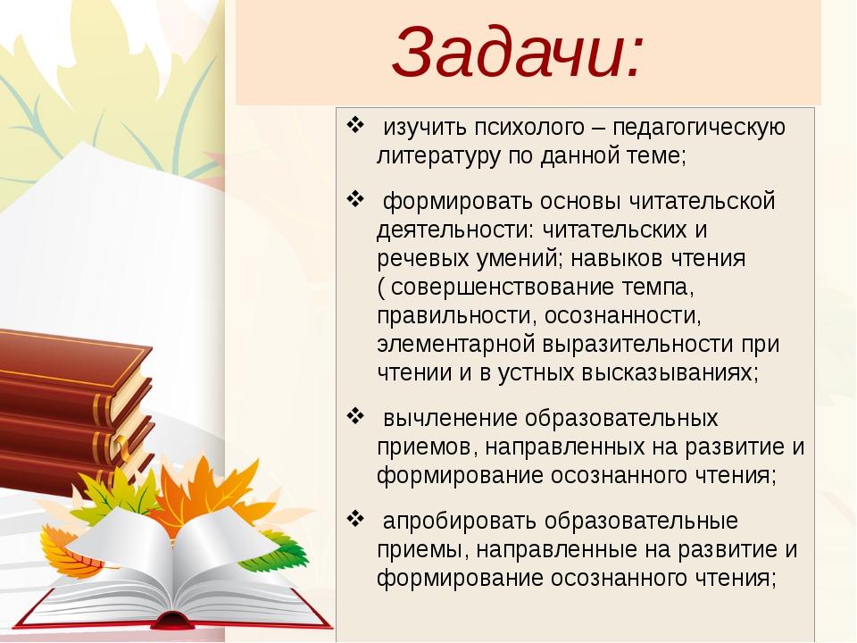 Задачи: изучить психолого – педагогическую литературу по данной теме; формиро...