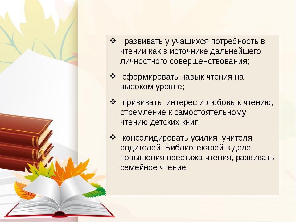 развивать у учащихся потребность в чтении как в источнике дальнейшего личнос...