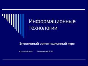 Информационные технологии Элективный ориентационный курс Составители: Тогоча