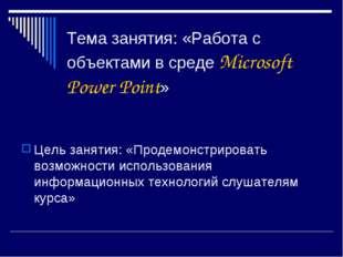 Тема занятия: «Работа с объектами в среде Microsoft Power Point» Цель занятия