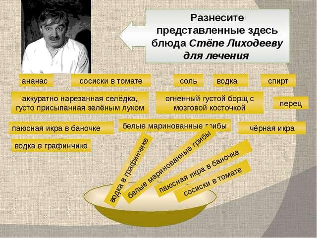 Разнесите представленные здесь блюда Стёпе Лиходееву для лечения ананас водка...