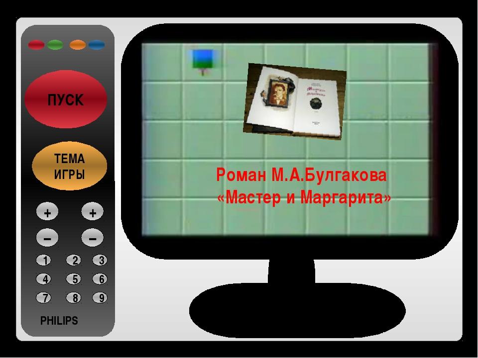 PHILIPS ПУСК ТЕМА ИГРЫ 1 2 3 4 5 6 7 8 9 PHILIPS + – + – Роман М.А.Булгакова...