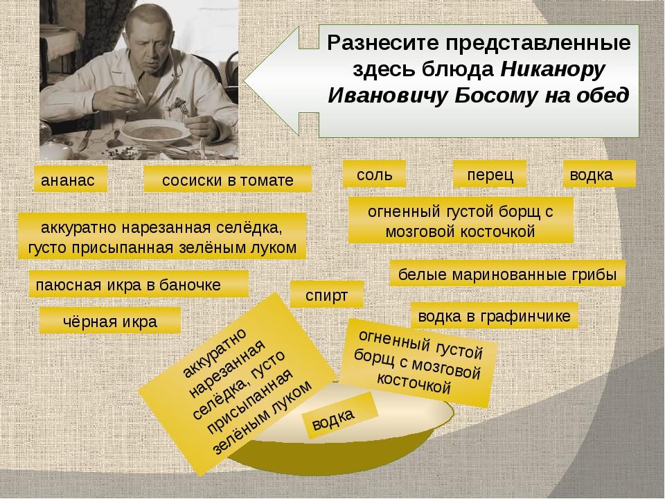 Разнесите представленные здесь блюда Никанору Ивановичу Босому на обед ананас...