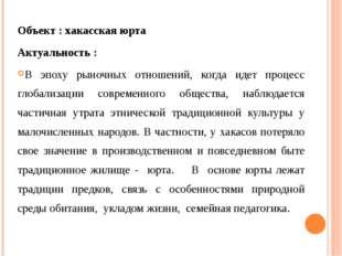 Объект : хакасская юрта Актуальность : В эпоху рыночных отношений, когда идет