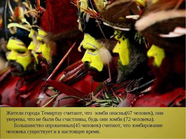 Жители города Темиртау считают, что зомби опасны(67 человек), они уверены, чт...