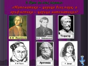 2.Кто из них сказал: «Математика – царица всех наук, а арифметика – царица ма