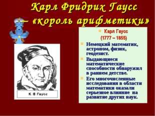 Карл Фридрих Гаусс – «король арифметики» Карл Гаусс (1777 – 1855) Немецкий ма