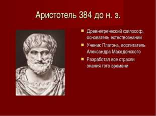 Аристотель 384 до н. э. Древнегреческий философ, основатель естествознании Уч