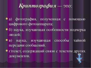 Криптография — это: а) фотография, полученная с помощью цифрового фотоаппарат