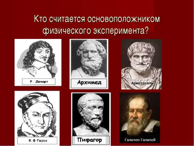 Кто считается основоположником физического эксперимента? Аристотель Галилео...