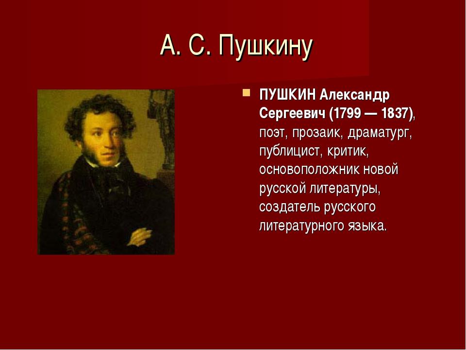 А. С. Пушкину ПУШКИН Александр Сергеевич (1799 — 1837), поэт, прозаик, драма...