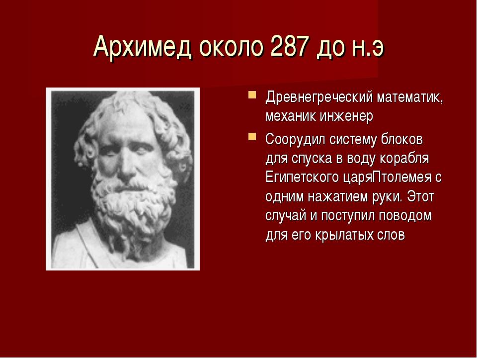 Архимед около 287 до н.э Древнегреческий математик, механик инженер Соорудил...
