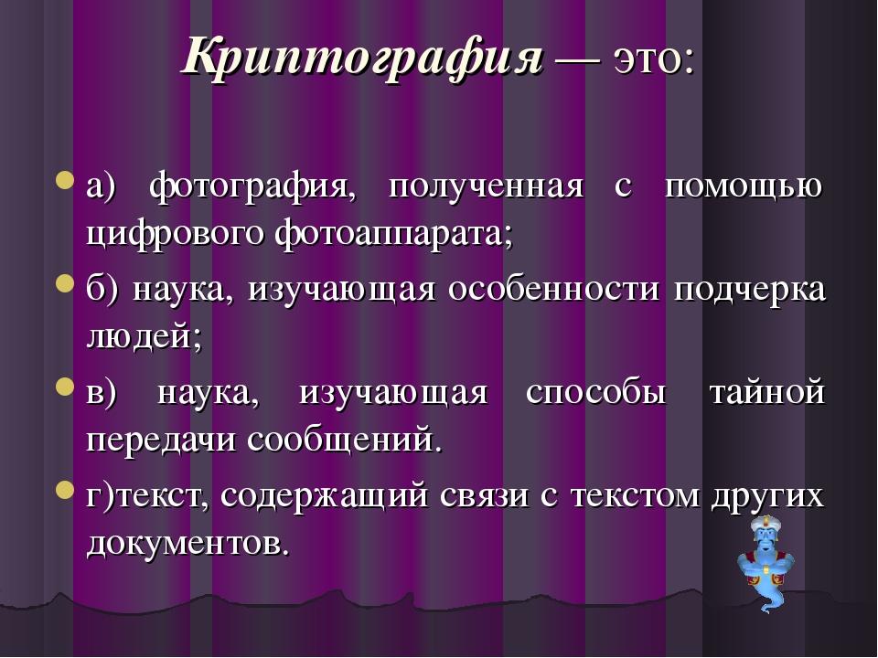 Криптография — это: а) фотография, полученная с помощью цифрового фотоаппарат...