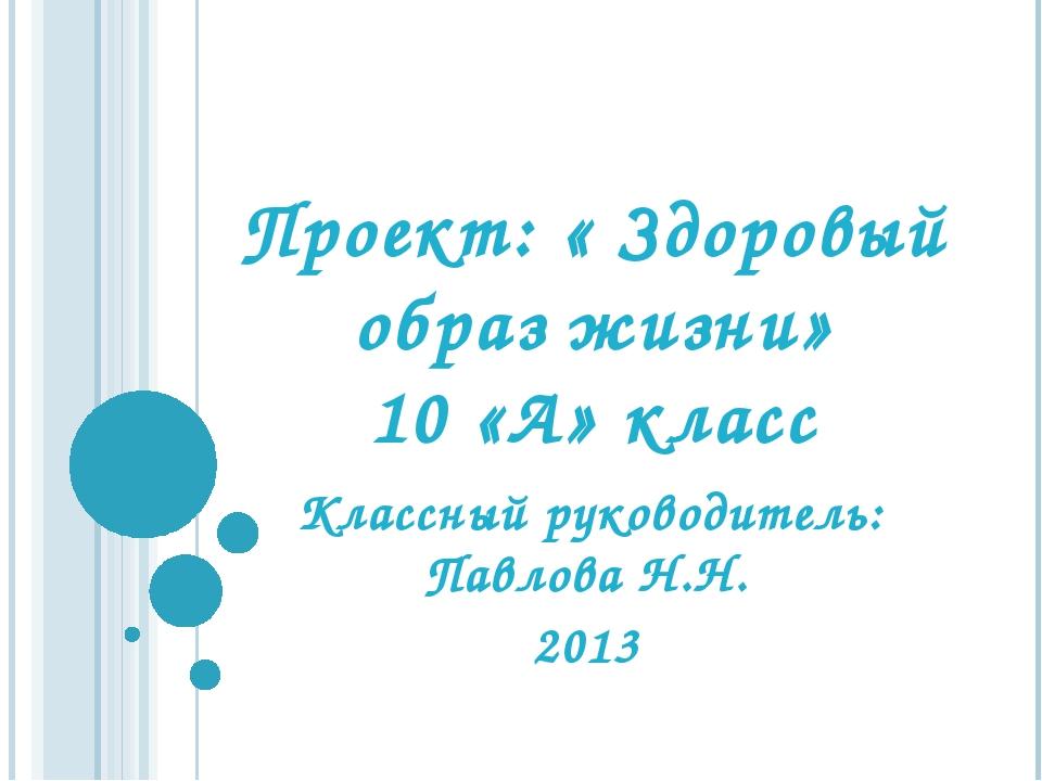 Проект: « Здоровый образ жизни» 10 «А» класс Классный руководитель: Павлова Н...