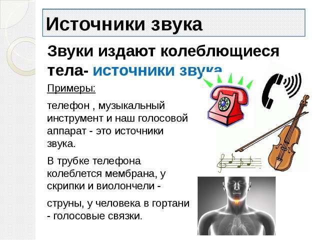 Источники звука Примеры: телефон , музыкальный инструмент и наш голосовой апп...