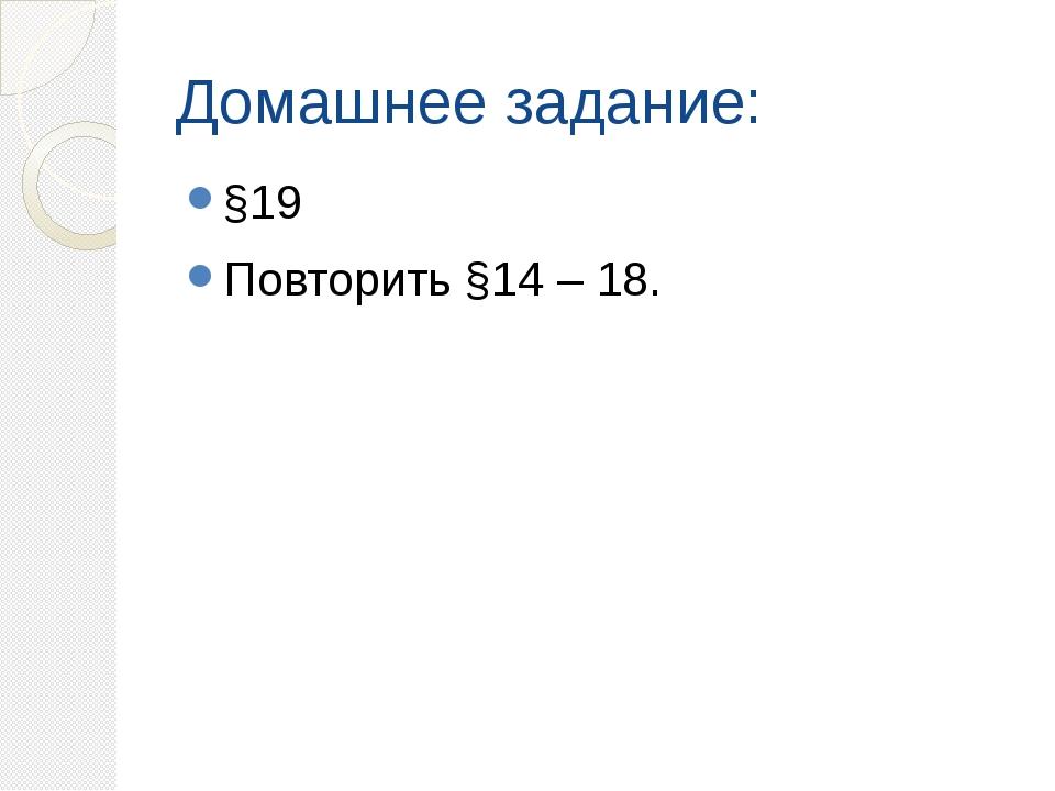 Домашнее задание: §19 Повторить §14 – 18.