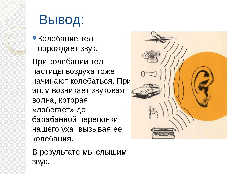 Вывод: Колебание тел порождает звук. При колебании тел частицы воздуха тоже н...