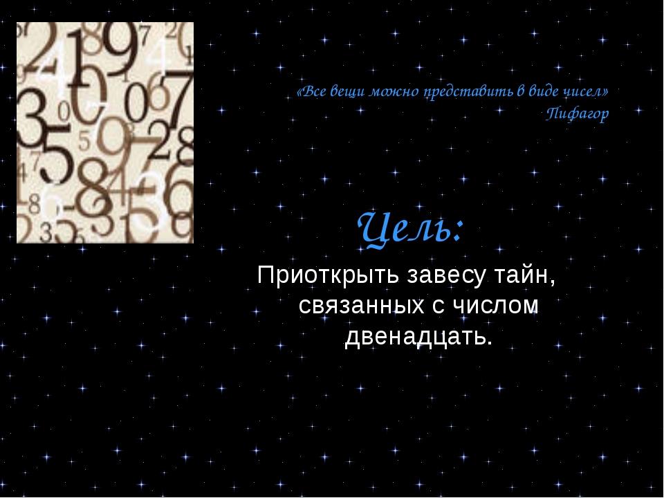 «Все вещи можно представить в виде чисел» Пифагор Цель: Приоткрыть завесу та...