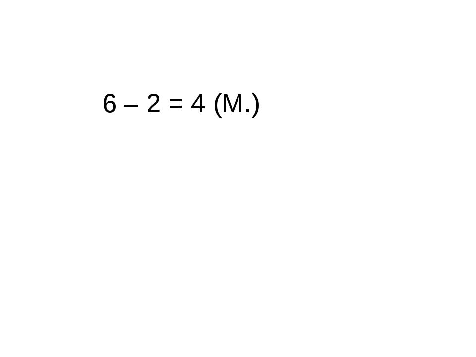6 – 2 = 4 (М.)