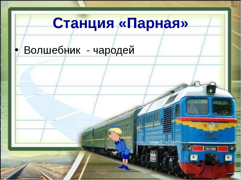 Станция «Парная» Волшебник - чародей