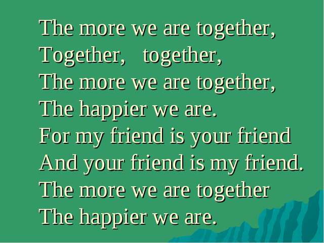 The more we are together, Together, together, The more we are together, The h...