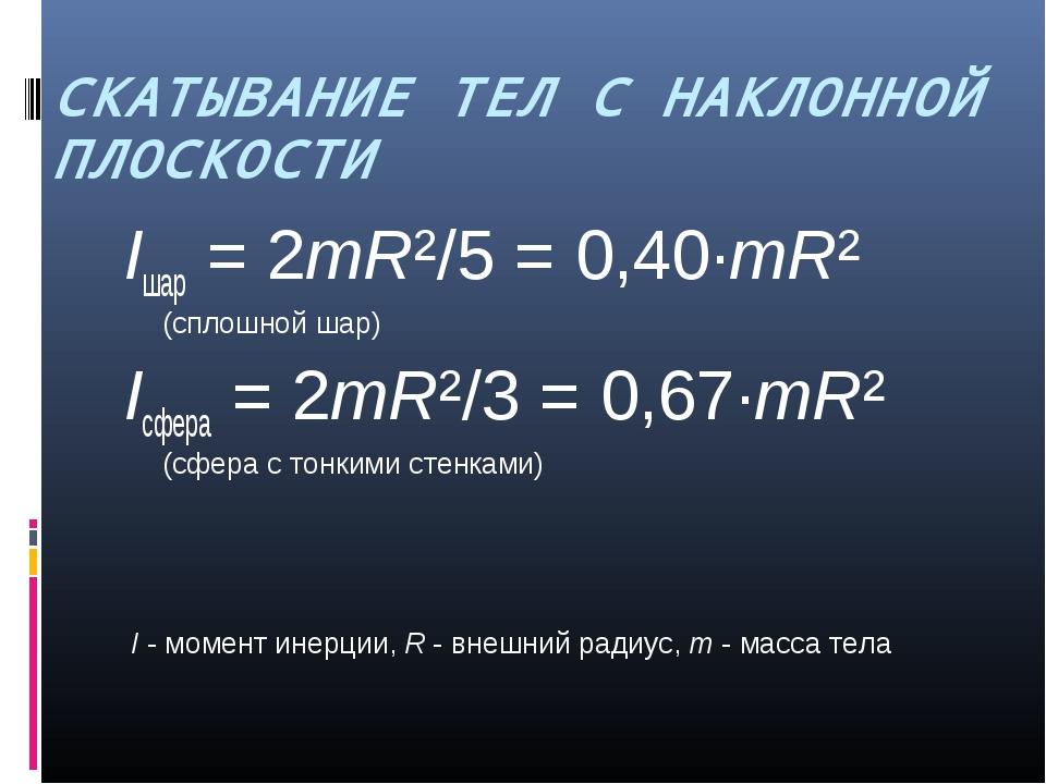 СКАТЫВАНИЕ ТЕЛ С НАКЛОННОЙ ПЛОСКОСТИ Iшар = 2mR²/5 = 0,40·mR² (сплошной шар)...