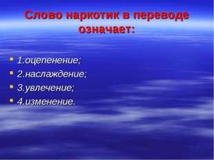 Слово наркотик в переводе означает: 1.оцепенение; 2.наслаждение; 3.увлечение;