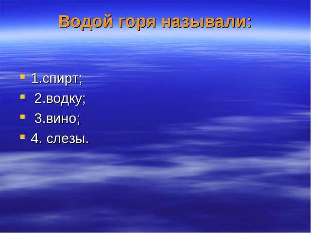 Водой горя называли: 1.спирт; 2.водку; 3.вино; 4. слезы.