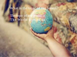 What is the topic of our lesson? The topic of our lesson is: The World aroun