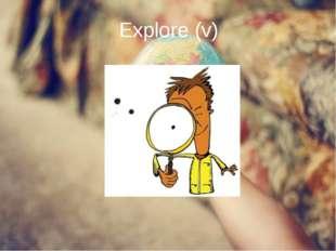 Explore (v)