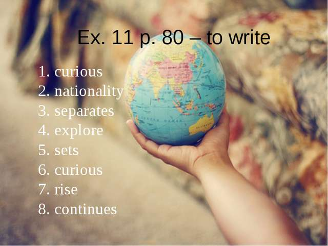 Ex. 11 p. 80 – to write 1. curious 2. nationality 3. separates 4. explore 5....